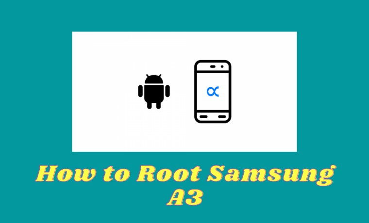 How to Root Samsung A3 That is Safe, Easy and Latest