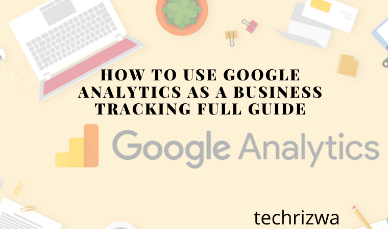 How to Use Google Analytics as a Business Tracking Full Guide