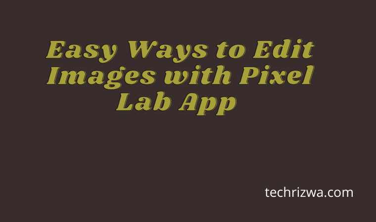 Easy Ways to Edit Images with Pixel Lab App
